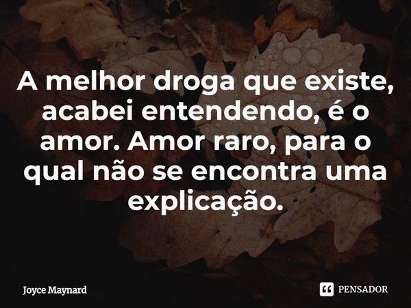 A melhor droga que existe, acabei entendendo, é o amor. Amor raro, para o qual não se encontra uma explicação.... Frase de Joyce Maynard.