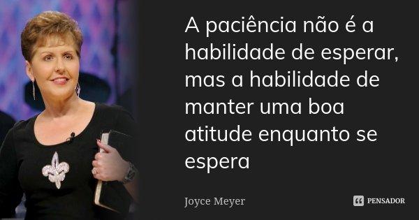 A paciência não é a habilidade de esperar, mas a habilidade de manter uma boa atitude enquanto se espera... Frase de Joyce Meyer.