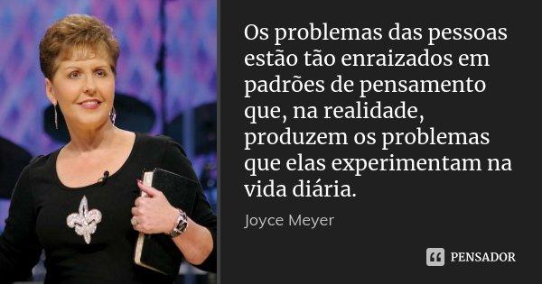 Os problemas das pessoas estão tão enraizados em padrões de pensamento que, na realidade, produzem os problemas que elas experimentam na vida diária.... Frase de Joyce Meyer.