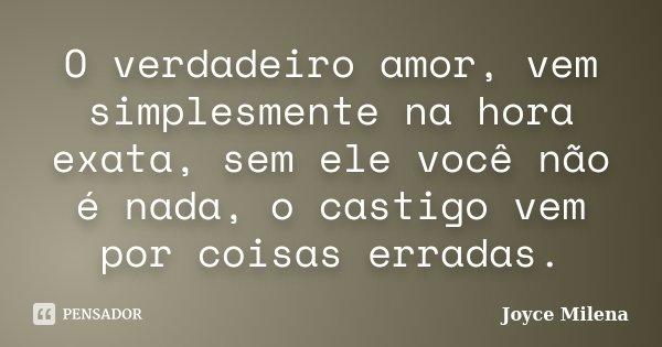 O verdadeiro amor, vem simplesmente na hora exata, sem ele você não é nada, o castigo vem por coisas erradas.... Frase de Joyce Milena.