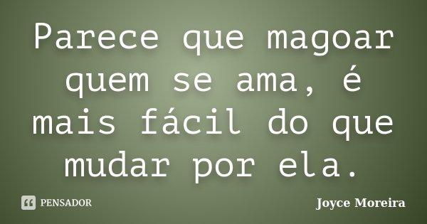 Parece que magoar quem se ama, é mais fácil do que mudar por ela.... Frase de Joyce Moreira.