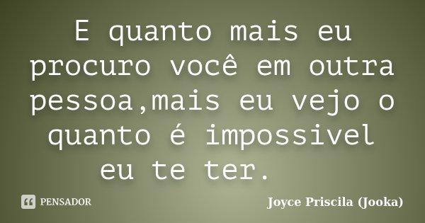 E quanto mais eu procuro você em outra pessoa,mais eu vejo o quanto é impossivel eu te ter.... Frase de Joyce Priscila (Jooka).
