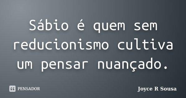Sábio é quem sem reducionismo cultiva um pensar nuançado.... Frase de Joyce R Sousa.