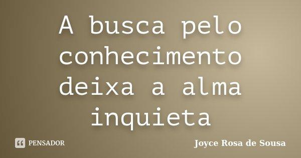 A busca pelo conhecimento deixa a alma inquieta... Frase de Joyce Rosa de Sousa.