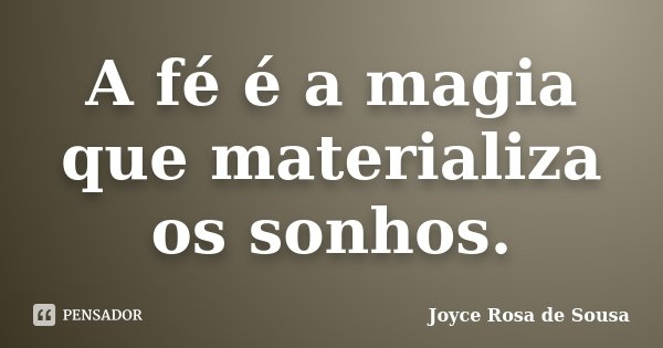 A fé é a magia que materializa os sonhos.... Frase de Joyce Rosa de Sousa.