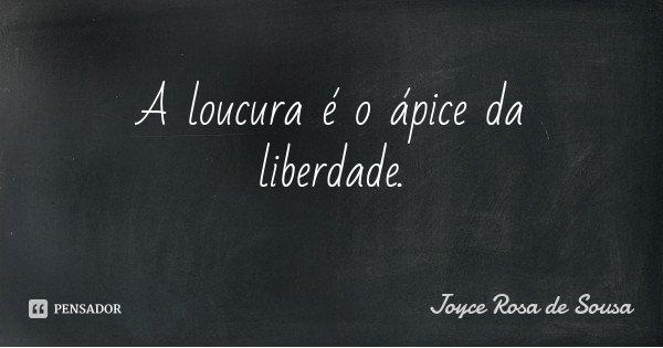 A loucura é o ápice da liberdade.... Frase de Joyce Rosa de Sousa.