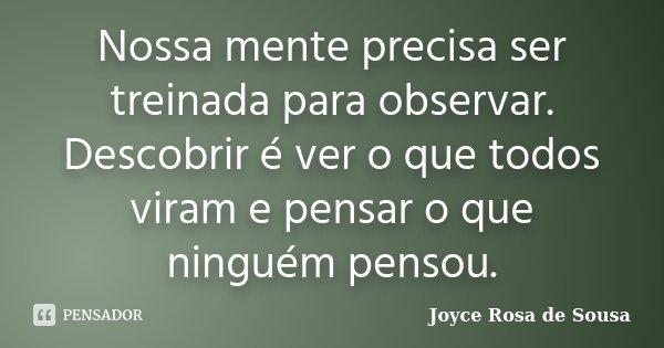 Nossa mente precisa ser treinada para observar. Descobrir é ver o que todos viram e pensar o que ninguém pensou.... Frase de Joyce Rosa de Sousa.