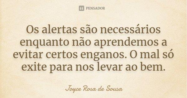 Os alertas são necessários enquanto não aprendemos a evitar certos enganos. O mal só exite para nos levar ao bem.... Frase de Joyce Rosa de Sousa.