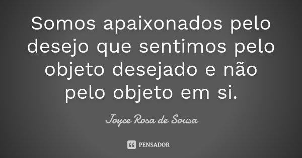 Somos apaixonados pelo desejo que sentimos pelo objeto desejado e não pelo objeto em si.... Frase de Joyce Rosa de Sousa.