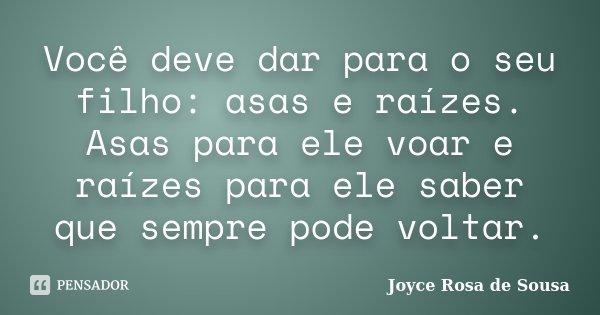 Você deve dar para o seu filho: asas e raízes. Asas para ele voar e raízes para ele saber que sempre pode voltar.... Frase de Joyce Rosa de Sousa.