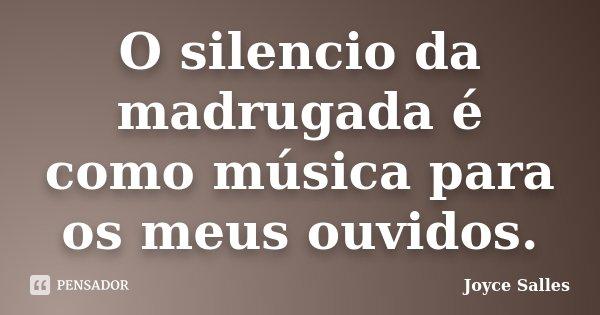 O silencio da madrugada é como música para os meus ouvidos.... Frase de Joyce Salles.