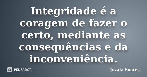 Integridade é a coragem de fazer o certo, mediante as consequências e da inconveniência.... Frase de Jozafá Soares.