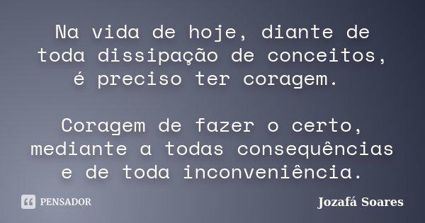 Na vida de hoje, diante de toda dissipação de conceitos, é preciso ter coragem. Coragem de fazer o certo, mediante a todas consequências e de toda inconveniênci... Frase de Jozafá Soares.