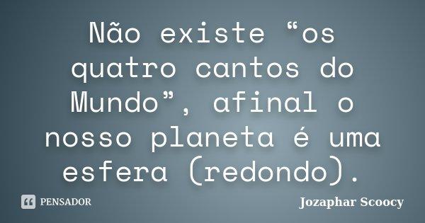 """Não existe """"os quatro cantos do Mundo"""", afinal o nosso planeta é uma esfera (redondo).... Frase de Jozaphar Scoocy."""