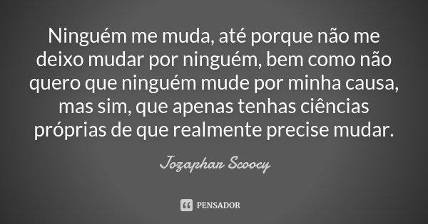 Ninguém me muda, até porque não me deixo mudar por ninguém, bem como não quero que ninguém mude por minha causa, mas sim, que apenas tenhas ciências próprias de... Frase de Jozaphar Scoocy.