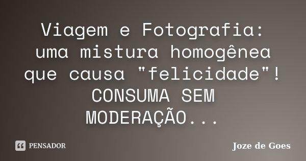 """Viagem e Fotografia: uma mistura homogênea que causa """"felicidade""""! CONSUMA SEM MODERAÇÃO...... Frase de Joze de Goes."""