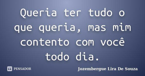 Queria ter tudo o que queria, mas mim contento com você todo dia.... Frase de Jozembergue Lira De Souza.