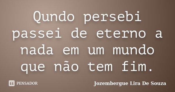 Qundo persebi passei de eterno a nada em um mundo que não tem fim.... Frase de Jozembergue Lira De Souza.