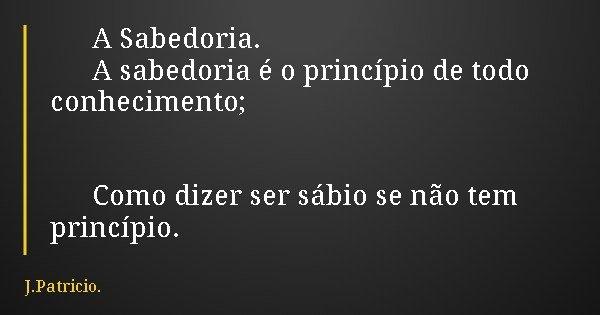 A Sabedoria. A sabedoria é o princípio de todo conhecimento; Como dizer ser sábio se não tem princípio.... Frase de J.Patricio..