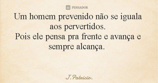 Um homem prevenido não se iguala aos pervertidos. Pois ele pensa pra frente e avança e sempre alcança.... Frase de J.Patricio..