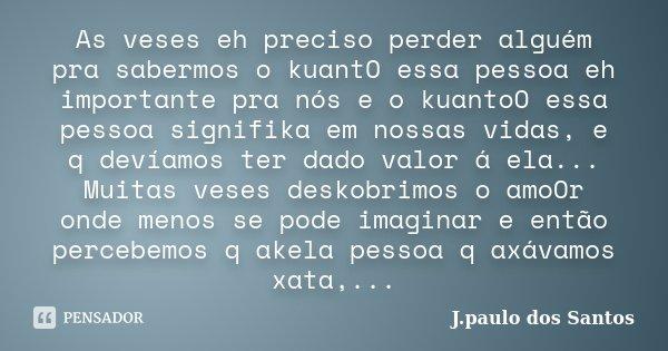 As veses eh preciso perder alguém pra sabermos o kuantO essa pessoa eh importante pra nós e o kuantoO essa pessoa signifika em nossas vidas, e q devíamos ter da... Frase de J.paulo dos Santos.