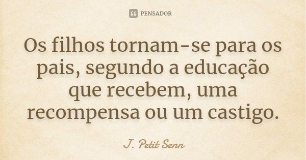 Os filhos tornam-se para os pais, segundo a educação que recebem, uma recompensa ou um castigo.... Frase de J. Petit Senn.