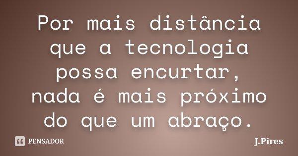 Por mais distância que a tecnologia possa encurtar, nada é mais próximo do que um abraço.... Frase de J.Pires.