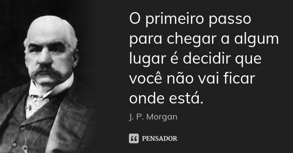 O primeiro passo para chegar a algum lugar é decidir que você não vai ficar onde está.... Frase de J. P. Morgan.