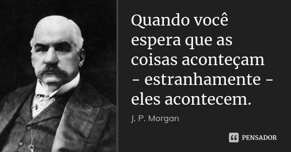 Quando você espera que as coisas aconteçam - estranhamente - eles acontecem.... Frase de J. P. Morgan.