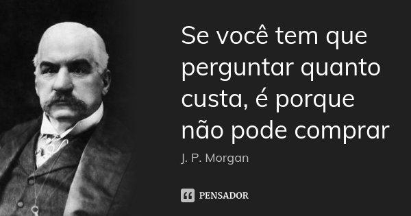 Se você tem que perguntar quanto custa, é porque não pode comprar... Frase de J. P. Morgan.