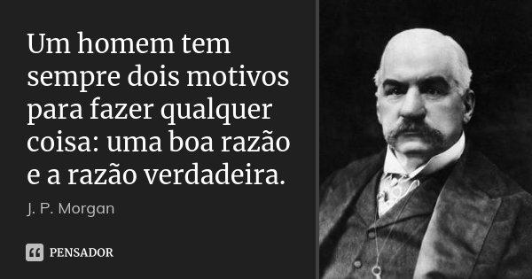 Um homem tem sempre dois motivos para fazer qualquer coisa: uma boa razão e a razão verdadeira.... Frase de J. P. Morgan.