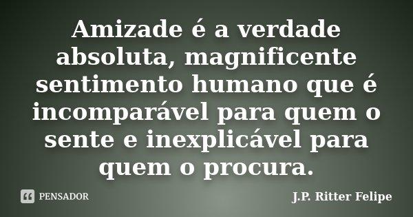 Amizade é a verdade absoluta magnificente sentimento humano que é incomparável para quem o sente inexplicável para quem o procura... Frase de J.P. Ritter Felipe.