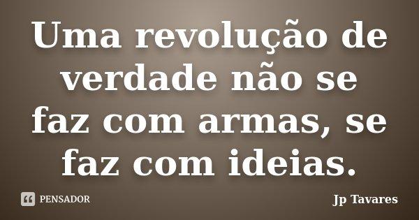 Uma revolução de verdade não se faz com armas, se faz com ideias.... Frase de Jp Tavares.
