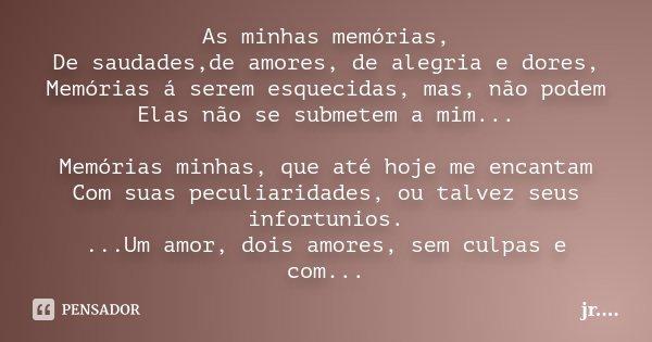 As minhas memórias, De saudades,de amores, de alegria e dores, Memórias á serem esquecidas, mas, não podem Elas não se submetem a mim... Memórias minhas, que at... Frase de jR..