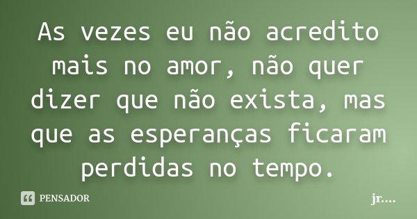As vezes eu não acredito mais no amor, não quer dizer que não exista, mas que as esperanças ficaram perdidas no tempo.... Frase de JR.