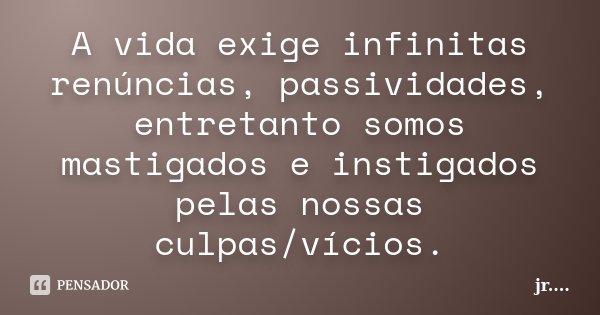 A vida exige infinitas renúncias, passividades, entretanto somos mastigados e instigados pelas nossas culpas/vícios.... Frase de JR.