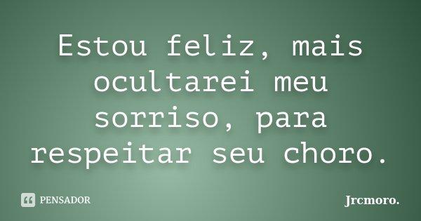 Estou feliz, mais ocultarei meu sorriso, para respeitar seu choro.... Frase de Jrcmoro..