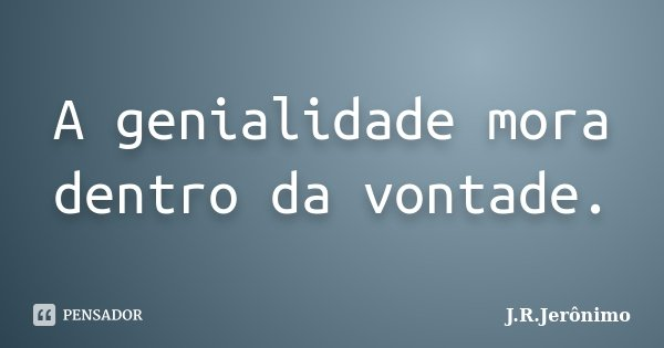 A genialidade mora dentro da vontade.... Frase de J.R.Jerônimo.