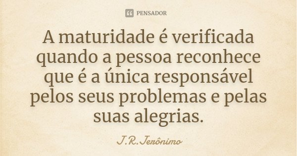 A maturidade é verificada quando a pessoa reconhece que é a única responsável pelos seus problemas e pelas suas alegrias.... Frase de J.R.Jerônimo.