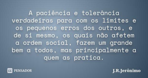 A paciência e tolerância verdadeiras para com os limites e os pequenos erros dos outros, e de si mesmo, os quais não afetem a ordem social, fazem um grande bem ... Frase de J.R.Jerônimo.