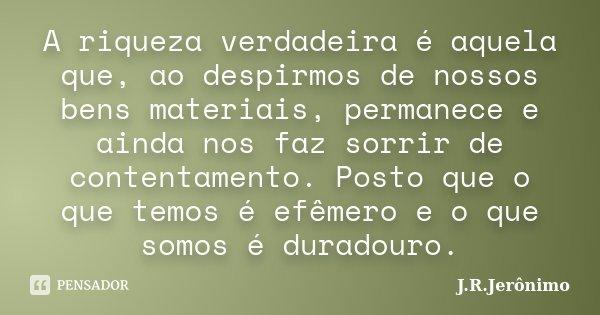 A riqueza verdadeira é aquela que, ao despirmos de nossos bens materiais, permanece e ainda nos faz sorrir de contentamento. Posto que o que temos é efêmero e o... Frase de J.R.Jerônimo.