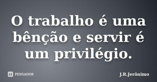 O trabalho é uma bênção e servir é um privilégio.... Frase de J.R.Jerônimo.