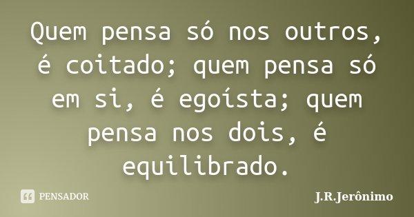 Quem pensa só nos outros, é coitado; quem pensa só em si, é egoísta; quem pensa nos dois, é equilibrado.... Frase de J.R.Jerônimo.