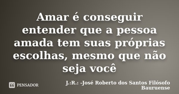 Amar é conseguir entender que a pessoa amada tem suas próprias escolhas, mesmo que não seja você... Frase de J.:R.: José Roberto dos Santos - Filósofo Bauruense.