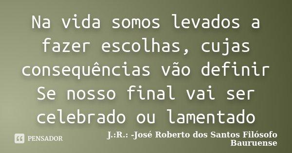 Na vida somos levados a fazer escolhas, cujas consequências vão definir Se nosso final vai ser celebrado ou lamentado... Frase de J.:R.: José Roberto dos Santos - Filósofo Bauruense.