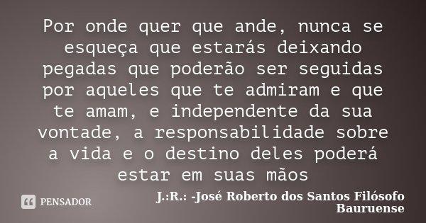 Por onde quer que ande, nunca se esqueça que estarás deixando pegadas que poderão ser seguidas por aqueles que te admiram e que te amam, e independente da sua v... Frase de J.:R.: José Roberto dos Santos - Filósofo Bauruense.