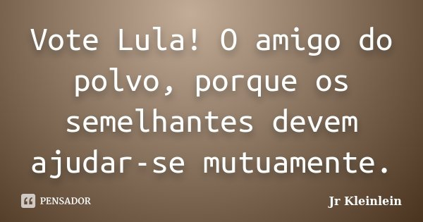 Vote Lula! O amigo do polvo, porque os semelhantes devem ajudar-se mutuamente.... Frase de Jr Kleinlein.