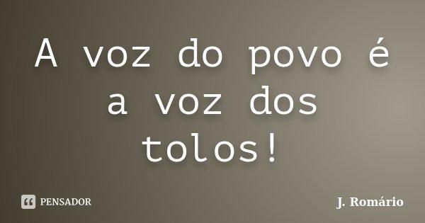 A voz do povo é a voz dos tolos!... Frase de J. Romário.
