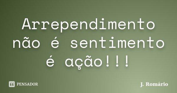 Arrependimento não é sentimento é ação!!!... Frase de J. Romário.