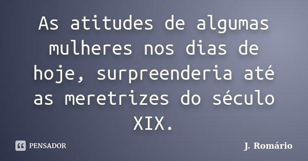 As atitudes de algumas mulheres nos dias de hoje, surpreenderia até as meretrizes do século XIX.... Frase de J.Romário.